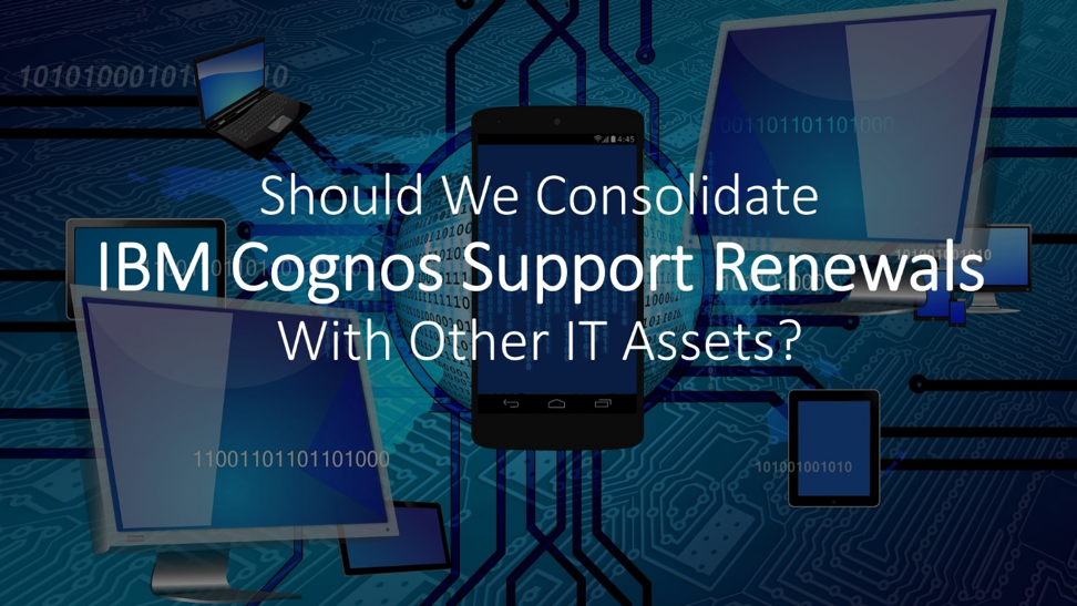 Should We Consolidate IBM Cognos Support Renewals With Other IT Assets?