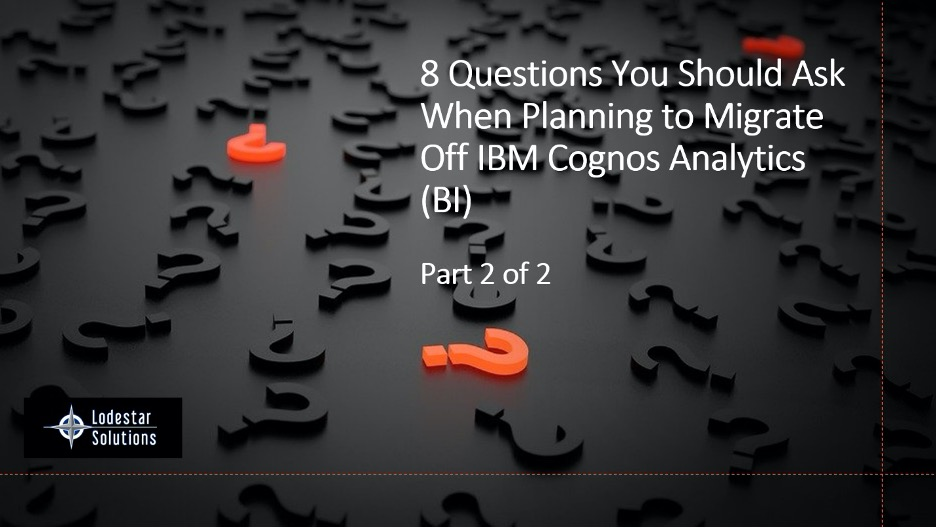 8 Questions You Should Ask When Planning to Migrate Off of IBM Cognos Analytics - Part 2