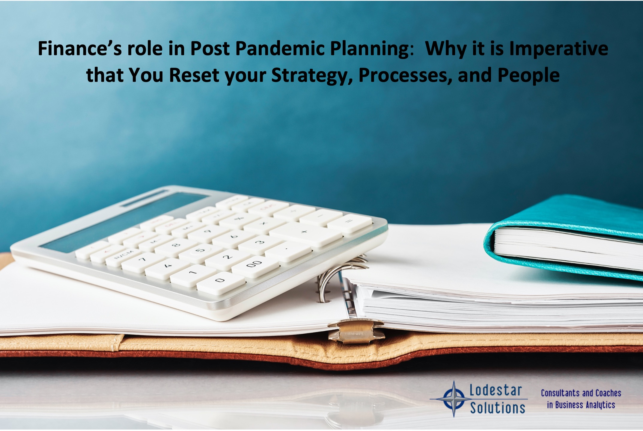 Finance's role in Post Pandemic Planning- Why it is Imperative that You Reset your Strategy, Processes, and People